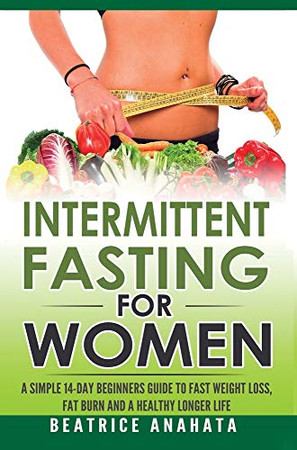 Intermittent Fasting for Women: A Simple 14-Day Beginner's Guide to Fast Weight Loss, Fat Burn, and A Healthy Longer Life