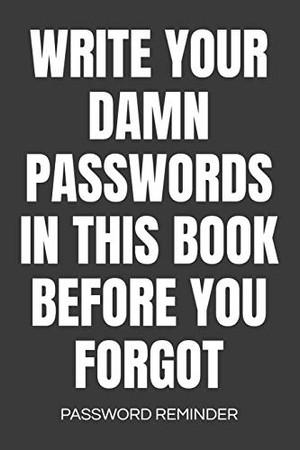 Write Your Damn Passwords In This Book Password Reminder: Password Organizer & Log Book, Remember Passwords. Usernames & Logins For Websites, Password ... Passwords With This Password Organizer