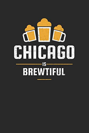 Chicago Is Brewtiful: Craft Beer Liniert Notebook for a Craft Brewer and Barley and Hops Gourmet - Record Details about Brewing, Tasting, Drinking Craft Lager, Sour Beer, Brown Ale, Brut IPA