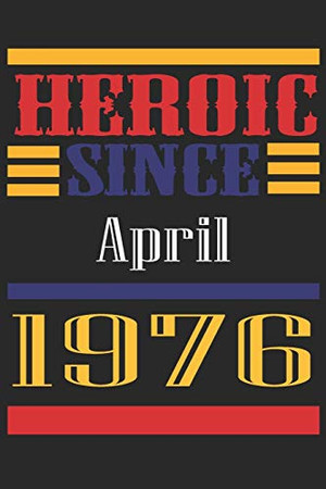 Heroic Since 1976 April Occasional Notebook Gift: A Tool For You To Satisfy Your Parents, Siblings, or Even Neighbors, At Least You Tried!