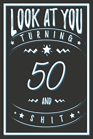 Look At You Turning 50 And Shit: 50 Years Old Gifts. 50th Birthday Funny Gift for Men and Women. Fun, Practical And Classy Alternative to a Card.