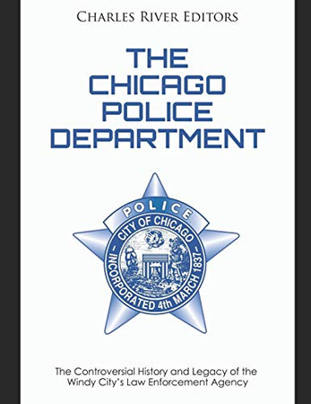 The Chicago Police Department: The Controversial History and Legacy of the Windy City's Law Enforcement Agency