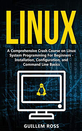 Linux: A Comprehensive Crash Course on Linux System Programming For Beginners - Installation, Configuration, and Command Line Basics