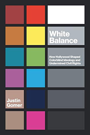 White Balance: How Hollywood Shaped Colorblind Ideology and Undermined Civil Rights (Studies in United States Culture)