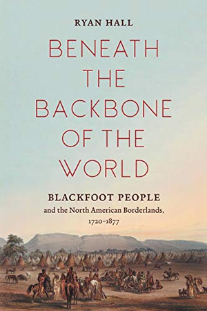 Beneath the Backbone of the World: Blackfoot People and the North American Borderlands, 1720�1877 (The David J. Weber Series in the New Borderlands History)