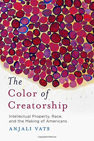 The Color of Creatorship: Intellectual Property, Race, and the Making of Americans
