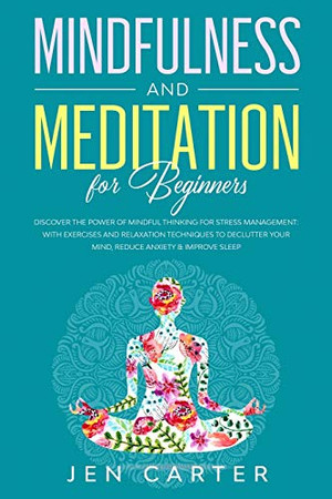 Mindfulness and Meditation for Beginners: Discover the Power of Mindful Thinking for stress management: with exercises and relaxation techniques to declutter your mind, reduce anxiety & improve sleep
