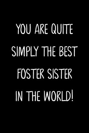 You Are Quite Simply The Best Foster Sister In The World!: A Simple, Beautiful And Unique Gift Of Appreciation For A Much Loved Foster Sister.