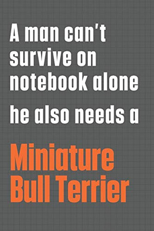 A man can't survive on notebook alone he also needs a Miniature Bull Terrier: For Miniature Bull Terrier Dog Fans