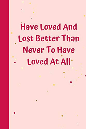 Have Loved And Lost Better Than Never To Have Loved At All: 6'x9' notebook 120 ligned pages