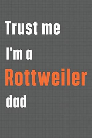 Trust me I'm a Rottweiler dad: For Rottweiler Dog Dad