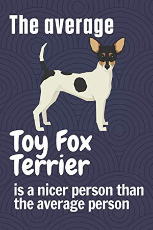 The average Toy Fox Terrier is a nicer person than the average person: For Toy Fox Terrier Dog Fans