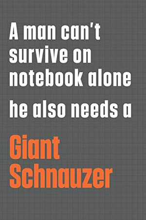 A man can't survive on notebook alone he also needs a Giant Schnauzer: For Giant Schnauzer Dog Fans
