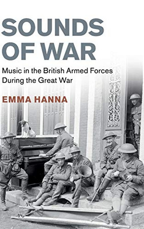 Sounds of War: Music in the British Armed Forces during the Great War (Studies in the Social and Cultural History of Modern Warfare)