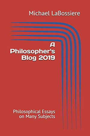 A Philosopher's Blog 2019: Philosophical Essays on Many Subjects