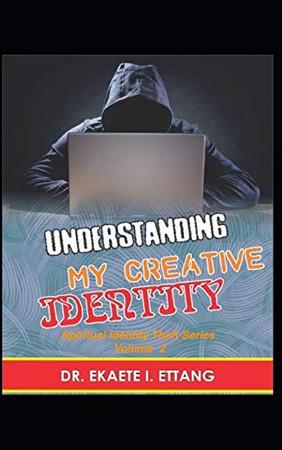 Understanding Your Creative Identify: Spiritual Identity Theft Series – Volume 2