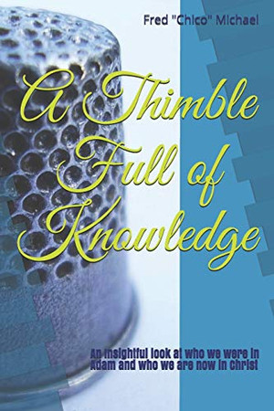 A Thimble Full of Knowledge: An Insightful look at who we were in Adam and who we are now in Christ