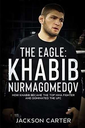 The Eagle: Khabib Nurmagomedov: How Khabib Became the Top MMA Fighter and Dominated the UFC