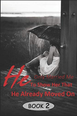 He Only Married Me To Show Her That He Already Moved On 2: Because I want you to be happy (A Heartless Love)