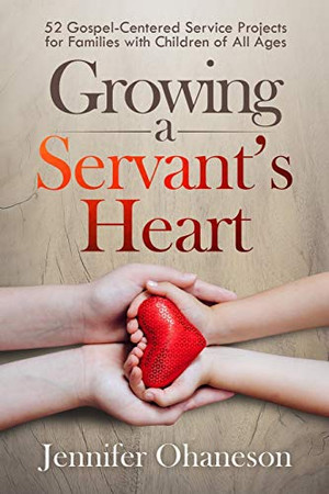 Growing a Servant's Heart: 52 Gospel-Centered Service Projects for Families with Children of All Ages