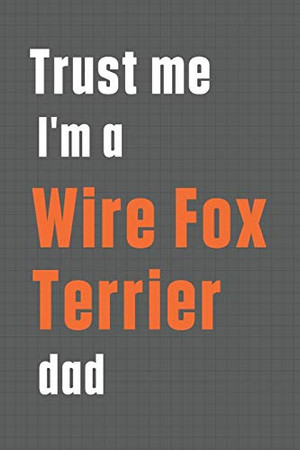 Trust me I'm a Wire Fox Terrier dad: For Wire Fox Terrier Dog Dad