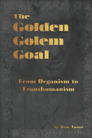 The Golden Golem Goal: From Organism to Transhumanism