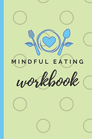 Mindful Eating Workbook: A Six Month Food Log for Emotional Eaters