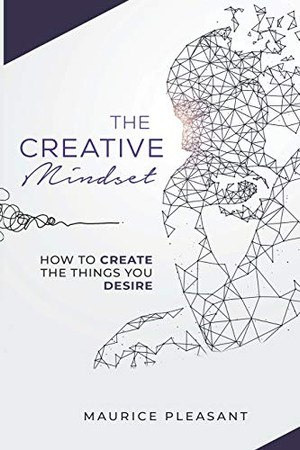 The Creative Mindset: How To Create The Things You Desire