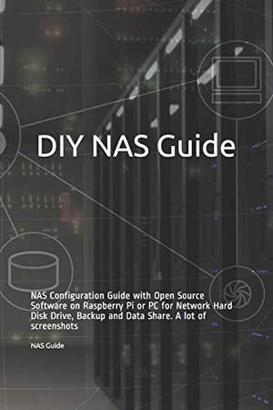 DIY NAS Guide: NAS Configuration Guide with Open Source Software on Raspberry Pi or PC for Network Hard Disk Drive, Backup and Data Share. A lot of screenshots