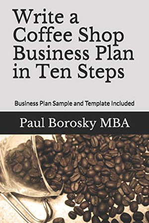 Write a Coffee Shop Business Plan in Ten Steps: Business Plan Sample and Template Included
