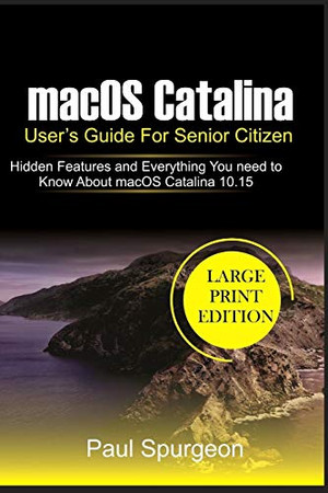 macOS Catalina User's Guide For Senior Citizen: Hidden Features and Everything You need to Know About macOS Catalina 10.15