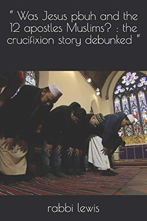""""""" Was Jesus pbuh and the 12 apostles Muslims? : the crucifixion story debunked """""""