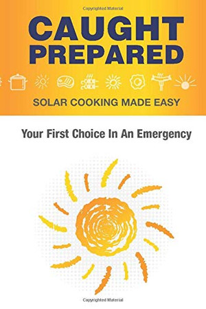 Caught Prepared: Solar Cooking Made Easy: Your First Choice In An Emergency
