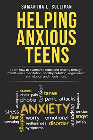 Helping Anxious Teens: Learn How To Overcome Fears And Anxiety Through Mindfulness Meditation, Health Nutrition, Vagus Nerve Stimulation And Much More