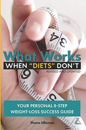 """What Works When """"Diets"""" Don't: Your Personal 8-Step Weight-Loss Success Guide"""