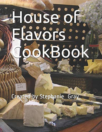 House of Flavors CookBook: Created by Stephanie Gray (Volume)
