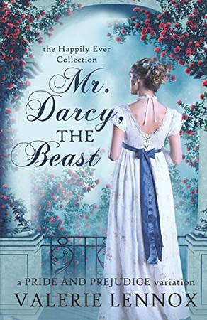 Mr. Darcy, the Beast: a Pride and Prejudice variation (The Happily Ever Collection)