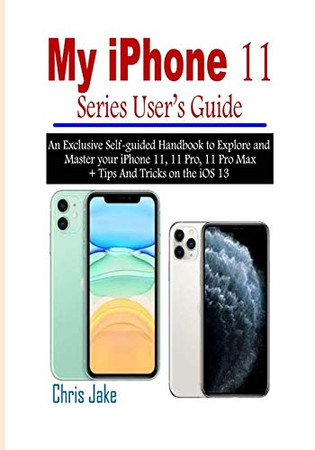 My iPhone 11 Series User's Guide: An Exclusive Self-Guided Handbook to Explore and Master Your iPhone 11, 11 Pro, 11 Pro Max + Tips and Tricks on the iOS 13 - 9781676356691