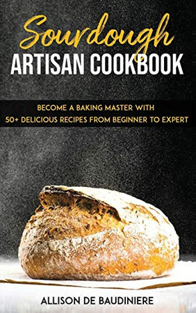 Sourdough Artisan Cookbook:: Become a Baking Master with 50+ Delicious Recipes from Beginner to Expert