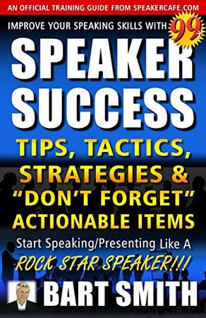 "99+ SPEAKER SUCCESS Tips, Tactics, Strategies & ""Don't Forget"" Actionable Items: Start Speaking/Presenting Like A ROCK STAR SPEAKER!!!"