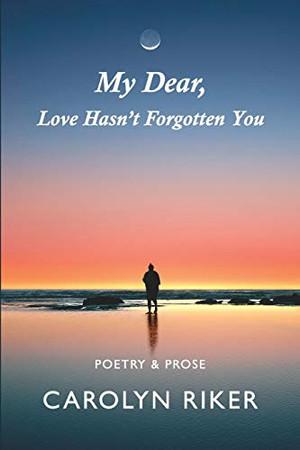 My Dear, Love Hasn't Forgotten You: Poetry & Prose