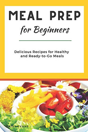 Meal Prep for Beginners: Delicious Recipes for Healthy and Ready-to-Go Meals (Smart Meal Prep for Busy People)