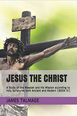 JESUS THE CHRIST: A Study of the Messiah and His Mission according to Holy Scriptures both Ancient and Modern (BOOK IV)