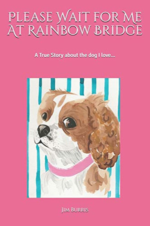 Please Wait for Me At Rainbow Bridge: A True Story About The Dog I Love