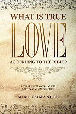 """WHAT IS TRUE LOVE ACCORDING TO THE BIBLE?: """"Love Is When Your Name Is Safe In Someone's Mouth"""" (The Truth, Love & God Series)"""
