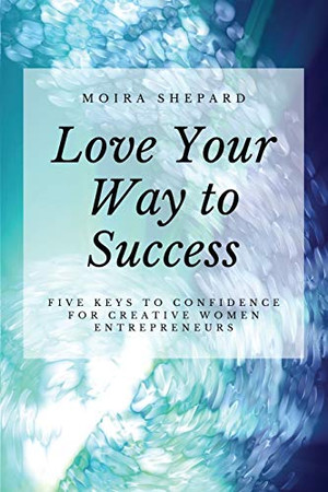 Love Your Way to Success: 5 Keys to Confidence for Creative Women Entrepreneurs