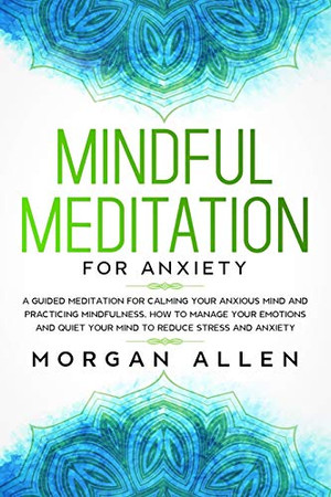 Mindful Meditation for Anxiety: A Guided Meditation for Calming Your Anxious Mind and Practicing Mindfulness, How to Manage Your Emotions and Quiet Your Mind to Reduce Stress and Anxiety