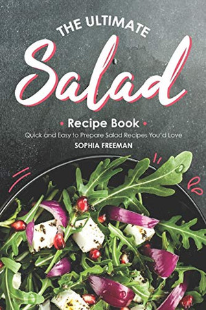The Ultimate Salad Recipe Book: Quick and Easy to Prepare Salad Recipes You'd Love