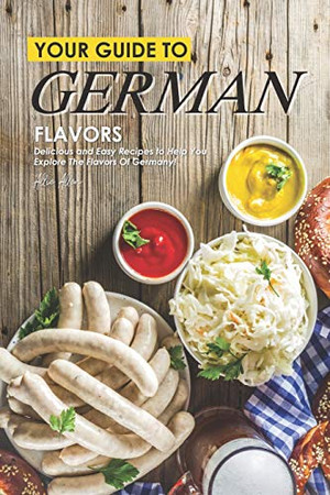 Your Guide to German Flavors: Delicious and Easy Recipes to Help You Explore the Flavors of Germany! - 9781674595658