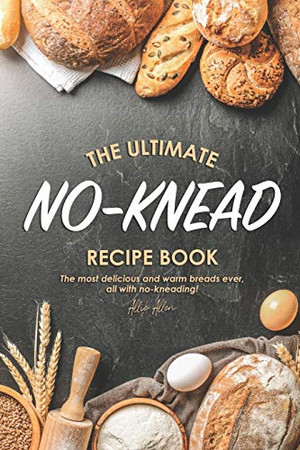 The Ultimate No-Knead Recipe Book: The Most Delicious and Warm Breads Ever, All with No-Kneading! - 9781674595788
